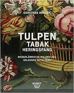 Tulpen,Tabak, Heringsfang: Niederländische Malerei Des Goldenen Zeitalters:  Amazon.de: Kunsthalle Bremen, Dorothee Hansen: Bücher