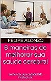 6 maneiras de melhorar sua saúde cerebral: aumentar sua capacidade intelectual. (Portuguese Edition)