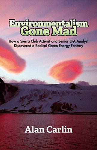 Environmentalism Gone Mad: How a Sierra Club Activist and Senior EPA Analyst Discovered a Radical Green Energy Fantasy