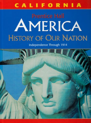 America: History of Our Nation: Independence Through 1914, California Edition (Prentice Hall America History Of Our Nation)