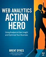 Web Analytics Action Hero: Using Analysis to Gain Insight and Optimize Your Business Front Cover