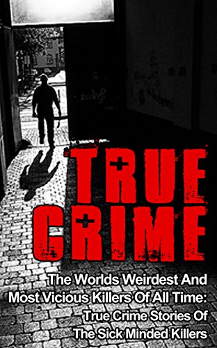 True Crime: The Worlds Weirdest And Most Vicious Killers Of All Time: True Crime Stories Of The Sick Minded Killers (Serial Killers True Crime Book 2)