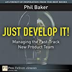 Just Develop It! Managing the Fast-Track New Product Team | Phil Baker