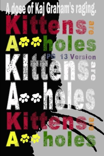 Kittens Are Assholes: A dose of Kaj Graham's Raging. (Volume 1) PDF