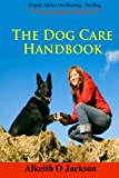 The Dog Care Handbook: Expert Advice On - Housing, Feeding, Dog Training And Health (Dog Obedience Training) (Volume 1)