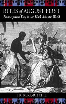 Rites of August First: Emancipation Day in the Black Atlantic World (Antislavery, Abolition, and the Atlantic World)