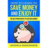How to learn to Save Money and Enjoy It: The Best, Proven Ways to Save Real Money