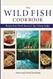 Wild Fish Cookbook: Recipes from North America's Top Fishing Lodges