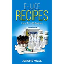 E-Juice Recipes - Ultimate Guide to Making your own DIY Vaping E-Liquid: 36 Awesome Recipes