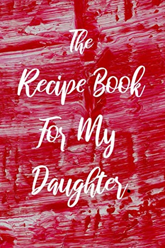 The Recipe Book For My Daughter: Blank College Ruled Line Composition Notebook For Loving Daughters Documenting Tasty Family Food Recipes. by Melissa Jackson