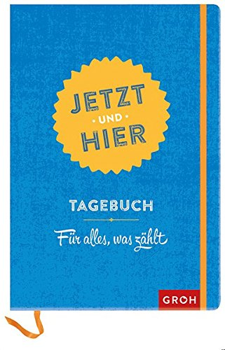 Jetzt und hier: Tagebuch - Für alles, was zählt (GROH Tagebuch)