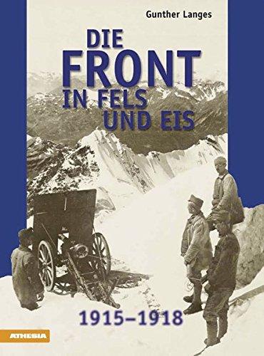 Die Front in Fels und Eis: Der Weltkrieg 1915-1918 im Hochgebirge