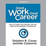 Great Work, Great Career: How to Create Your Ultimate Job and Make an Extraordinary Contribution | Stephen R. Covey