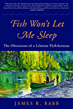 Fish Won't Let Me Sleep: The Obsessions of a Lifetime Flyfisherman