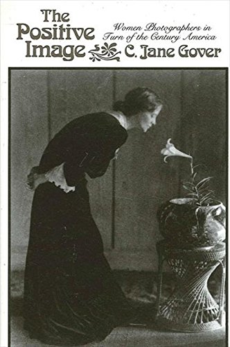 The Positive Image: Women Photographers in Turn-of-the-Century America (SUNY Series in the New Cultural History)