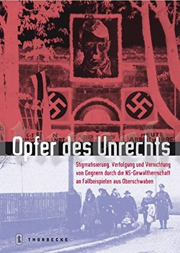 Opfer des Unrechts: Stigmatisierung, Verfolgung, und Vernichtung von Gegnern durch die NS- Gewaltherrschaft an Fallbeispielen aus Oberschwaben