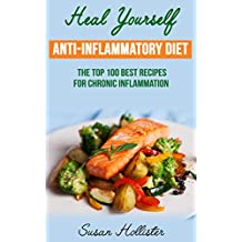 Anti-Inflammatory Diet: Heal Yourself: The Top 100 Best Recipes For Chronic Inflammation (All Natural Solutions For Healing Inflammation Along With Anti Inflammatory Cookbook and Recipes)