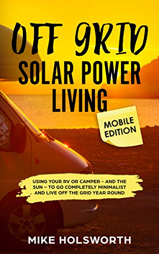 Off Grid Solar Power Living MOBILE EDITION: Using Your RV or Camper - And The Sun - To Go Completely Minimalist And Live Off The Grid Year Round by [Holsworth, Mike]
