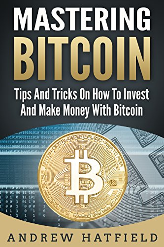 Mastering Bitcoin: Tips And Tricks On How To Invest And Make Money With Bitcoin (Investing In Bitcoin, Bitcoin Blockchain, Bitcoin Mining)