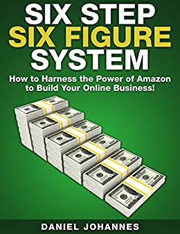 Six Step Six Figure System: How to Harness the Power of Amazon to Build Your Online Business by [Johannes, Daniel]