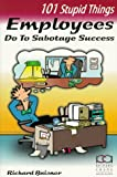 101 Stupid Things Employees Do to Sabotage Success, Baisner, Richard, 1883553970
