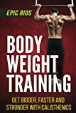 Body Weight Training: Get Bigger, Faster and Stronger with Calisthenics