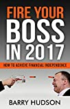 FIRE YOUR BOSS IN 2017: HOW TO ACHIEVE FINANCIAL INDEPENDENCE