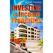 Investing in Income Properties: A Beginners Guide to Real Estate Investment