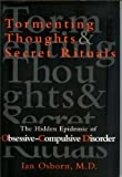 Tormenting Thoughts and Secret Rituals : The Hidden Epidemic of Obsessive-Compulsive Disorder, Osborn, Ian, 0756760410