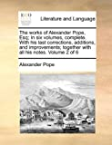 The Works of Alexander Pope, Esq; in Six Volumes, Complete with His Last Corrections, Additions, and Improvements; Together with All His Notes Volu, Alexander Pope, 1170562728