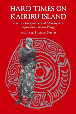 (Hard Times on Kairiru Island: Poverty, Development, and Morality in a Papua New Guinea Village)