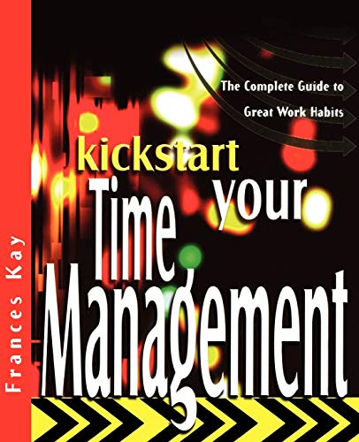 Kickstart Your Time Management: The Complete Guide to Great Work Habits (The Kickstart Series) Frances Kay