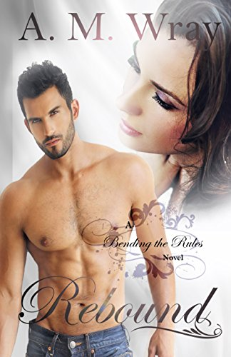Rebound: NA Contemporary Romance (Bending the Rules Book 1) by [Wray, A.M.]