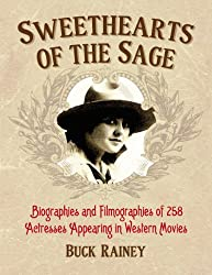 Sweethearts of the Sage: Biographies and Filmographies of 258 Actresses Appearing in Western Movies