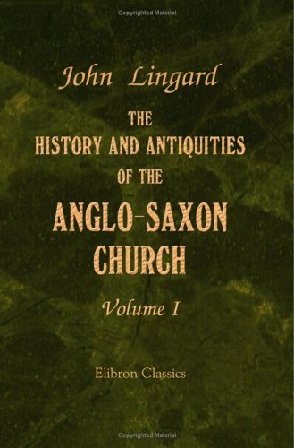 The History and Antiquities of the Anglo-Saxon Church: Containing an Account of its Origin, Government, Doctrines, Worship, Revenues, and Clerical and Monastic Institutions. Volume 1 pdf