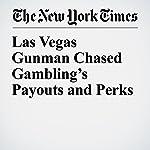 Las Vegas Gunman Chased Gambling's Payouts and Perks | John Branch,Serge F. Kovaleski,Sabrina Tavernise