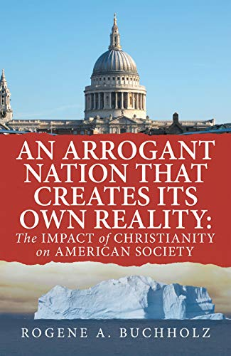 An Arrogant Nation That Creates Its Own Reality:: The Impact of Christianity on American Society