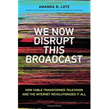We Now Disrupt This Broadcast: How Cable Transformed Television and the Internet Revolutionized It All (MIT Press)