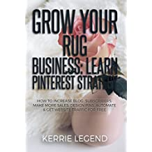 Grow Your Rug Business: Learn Pinterest Strategy: How to Increase Blog Subscribers, Make More Sales, Design Pins, Automate & Get Website Traffic for Free