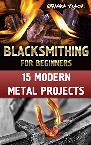 Blacksmithing for Beginners: 15 Modern Metal Projects: (How To Blacksmith, Blacksmithing Projects) by [Black , Graham ]