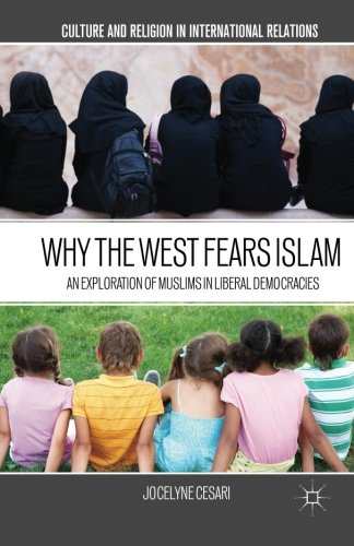 Why the West Fears Islam: An Exploration of Muslims in Liberal Democracies (Culture and Religion in International Relati