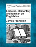 Lectures, elementary and familiar, on English Law, James Francillon, 1240010737