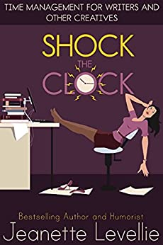 Shock the Clock: Time Management for Inspired Writers and Other Creatives (Writing With Excellence) by [Levellie, Jeanette]