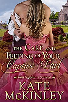 The Care and Feeding of Your Captive Earl (What Happens In Scotland Book 2) by [McKinley, Kate]