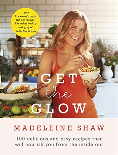 Get The Glow: Delicious and Easy Recipes That Will Nourish Y...