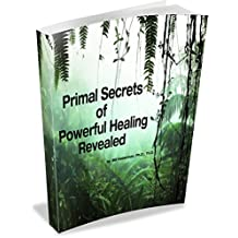 Primal Secrets of Powerful Healing Revealed: Connection with the real universal power through passive concentration (A Trilogy of Essential Healing Secrets Book 2)