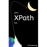 Learn XPath Fast: A beginner-friendly, exercise-based course for people who want to use XPath in Selenium, SQL Server…