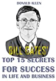 Bill Gates' Top 15 Secrets For Success In Life And Business: Rationed Short Guide For Mature Minds That Seek Good Advice And Not To Be Lectured (Easy To Read, Straight To The Point, Zero Fluff)