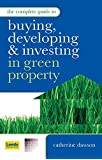 The Complete Guide to Buying Developing and Investing in Green Property