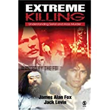 Extreme Killing: Understanding Serial and Mass Murder